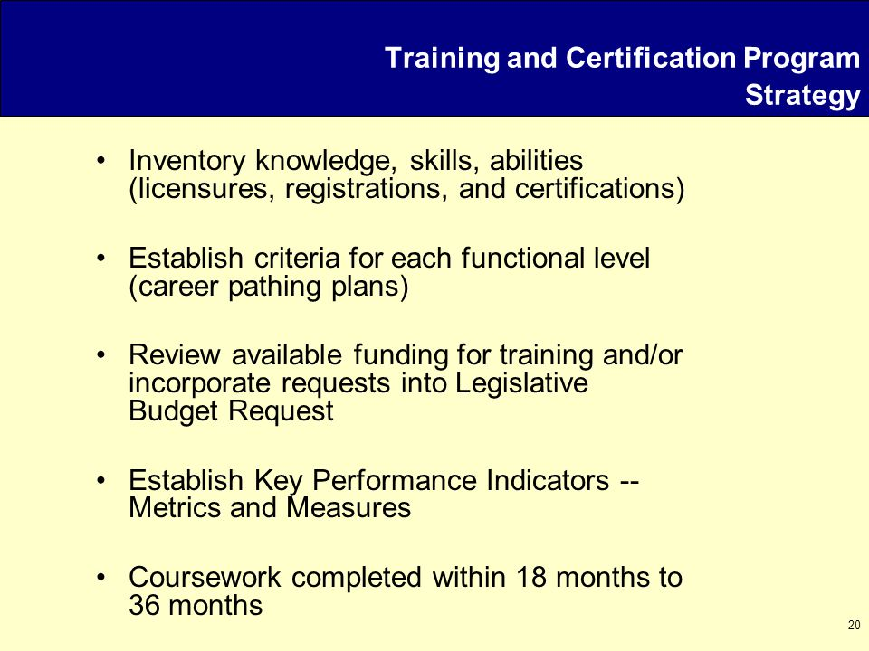 20 Inventory knowledge, skills, abilities (licensures, registrations, and certifications) Establish criteria for each functional level (career pathing plans) Review available funding for training and/or incorporate requests into Legislative Budget Request Establish Key Performance Indicators -- Metrics and Measures Coursework completed within 18 months to 36 months Training and Certification Program Strategy