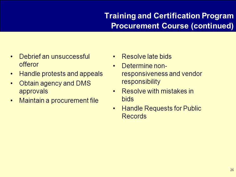 26 Debrief an unsuccessful offeror Handle protests and appeals Obtain agency and DMS approvals Maintain a procurement file Resolve late bids Determine non- responsiveness and vendor responsibility Resolve with mistakes in bids Handle Requests for Public Records Training and Certification Program Procurement Course (continued)