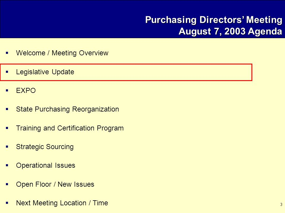 3 Purchasing Directors' Meeting August 7, 2003 Agenda  Welcome / Meeting Overview  Legislative Update  EXPO  State Purchasing Reorganization  Training and Certification Program  Strategic Sourcing  Operational Issues  Open Floor / New Issues  Next Meeting Location / Time