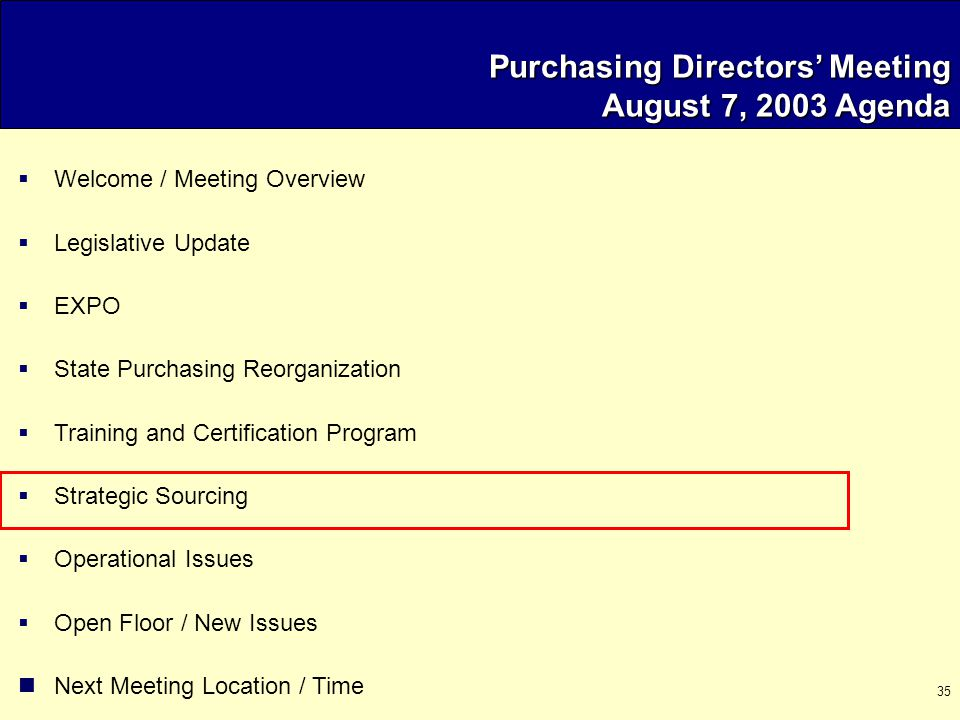 35 Purchasing Directors' Meeting August 7, 2003 Agenda  Welcome / Meeting Overview  Legislative Update  EXPO  State Purchasing Reorganization  Training and Certification Program  Strategic Sourcing  Operational Issues  Open Floor / New Issues Next Meeting Location / Time