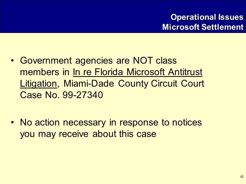 48 Operational Issues Microsoft Settlement Government agencies are NOT class members in In re Florida Microsoft Antitrust Litigation, Miami-Dade County Circuit Court Case No.
