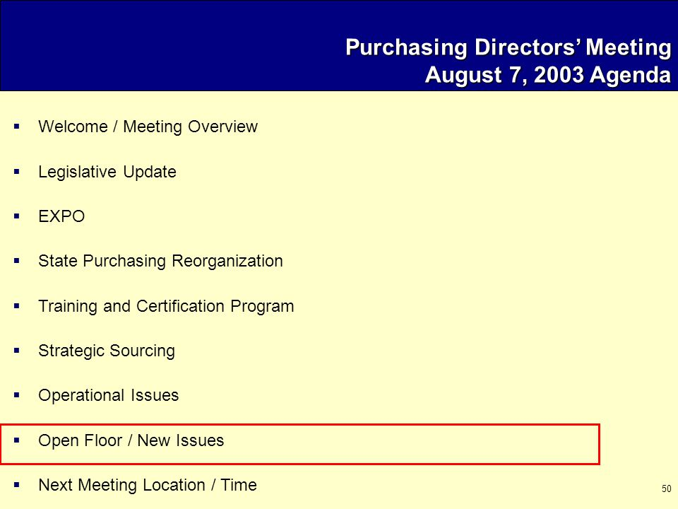 50 Purchasing Directors' Meeting August 7, 2003 Agenda  Welcome / Meeting Overview  Legislative Update  EXPO  State Purchasing Reorganization  Training and Certification Program  Strategic Sourcing  Operational Issues  Open Floor / New Issues  Next Meeting Location / Time
