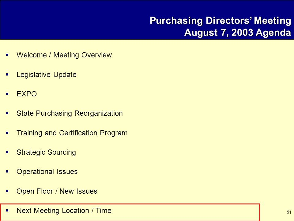 51 Purchasing Directors' Meeting August 7, 2003 Agenda  Welcome / Meeting Overview  Legislative Update  EXPO  State Purchasing Reorganization  Training and Certification Program  Strategic Sourcing  Operational Issues  Open Floor / New Issues  Next Meeting Location / Time