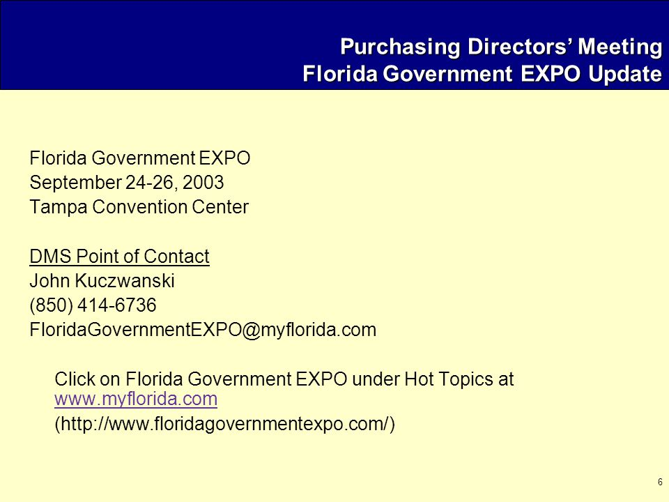 6 Purchasing Directors' Meeting Florida Government EXPO Update Florida Government EXPO September 24-26, 2003 Tampa Convention Center DMS Point of Contact John Kuczwanski (850) 414-6736 FloridaGovernmentEXPO@myflorida.com Click on Florida Government EXPO under Hot Topics at www.myflorida.com www.myflorida.com (http://www.floridagovernmentexpo.com/)