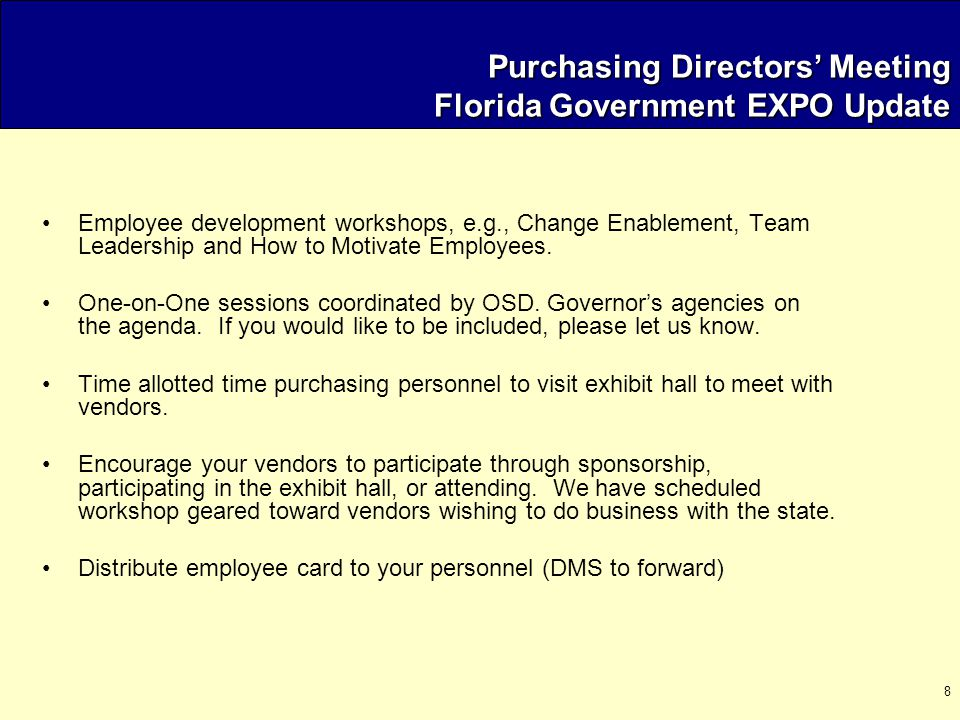 9 Purchasing Directors' Meeting August 7, 2003 Agenda  Welcome / Meeting Overview  Legislative Update  EXPO  State Purchasing Reorganization  Training and Certification Program  Strategic Sourcing  Operational Issues  Open Floor / New Issues  Next Meeting Location / Time
