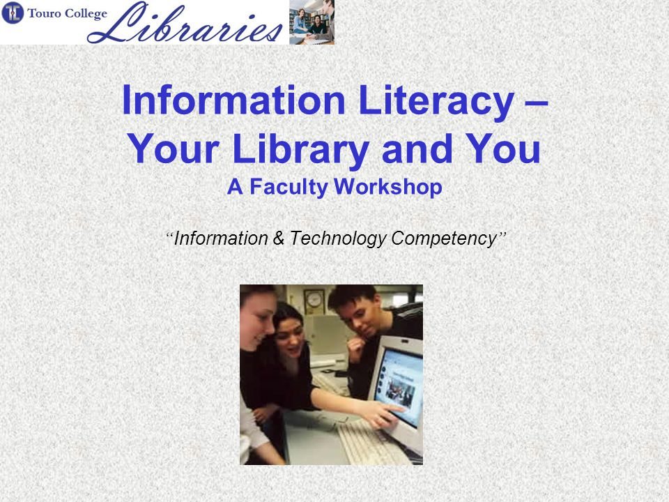 Information Literacy – Your Library and You A Faculty Workshop Information & Technology Competency