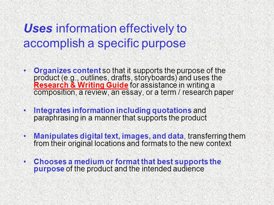 Uses information effectively to accomplish a specific purpose Organizes content so that it supports the purpose of the product (e.g., outlines, drafts, storyboards) and uses the Research & Writing Guide for assistance in writing a composition, a review, an essay, or a term / research paper Research & Writing Guide Integrates information including quotations and paraphrasing in a manner that supports the product Manipulates digital text, images, and data, transferring them from their original locations and formats to the new context Chooses a medium or format that best supports the purpose of the product and the intended audience