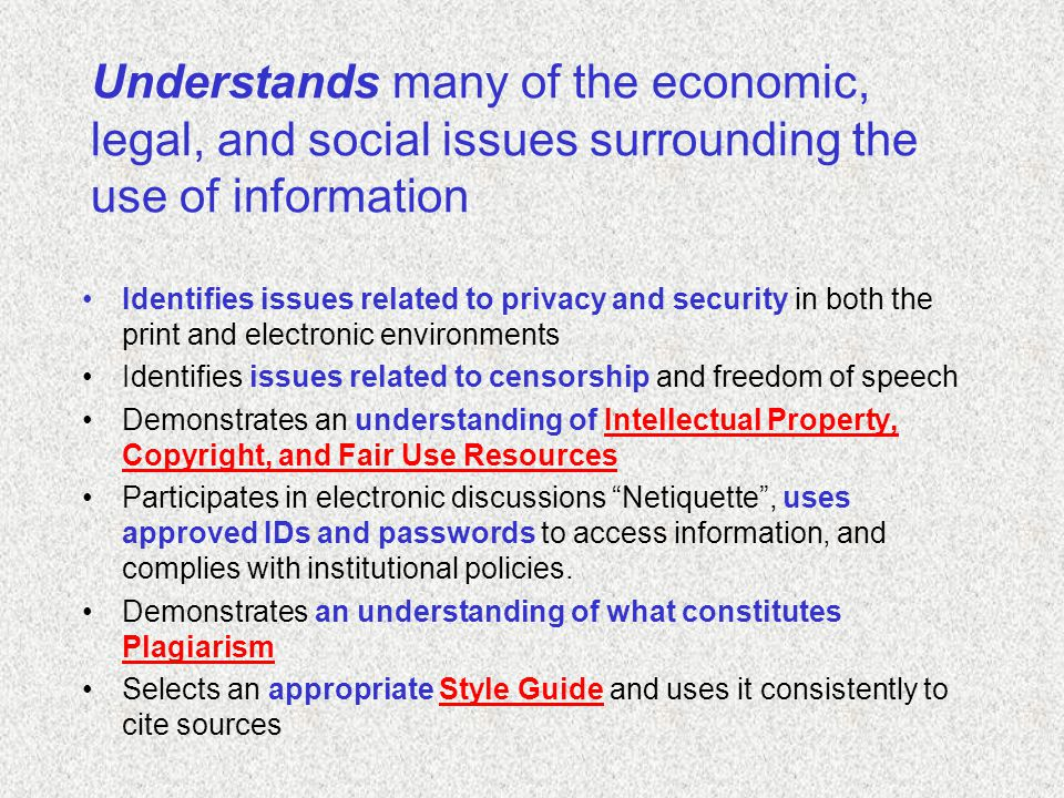 Understands many of the economic, legal, and social issues surrounding the use of information Identifies issues related to privacy and security in both the print and electronic environments Identifies issues related to censorship and freedom of speech Demonstrates an understanding of Intellectual Property, Copyright, and Fair Use ResourcesIntellectual Property, Copyright, and Fair Use Resources Participates in electronic discussions Netiquette , uses approved IDs and passwords to access information, and complies with institutional policies.