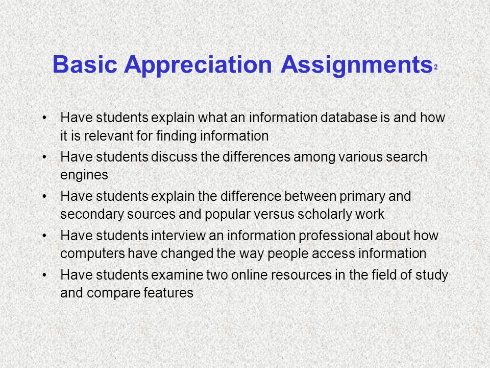 Basic Appreciation Assignments 2 Have students explain what an information database is and how it is relevant for finding information Have students discuss the differences among various search engines Have students explain the difference between primary and secondary sources and popular versus scholarly work Have students interview an information professional about how computers have changed the way people access information Have students examine two online resources in the field of study and compare features