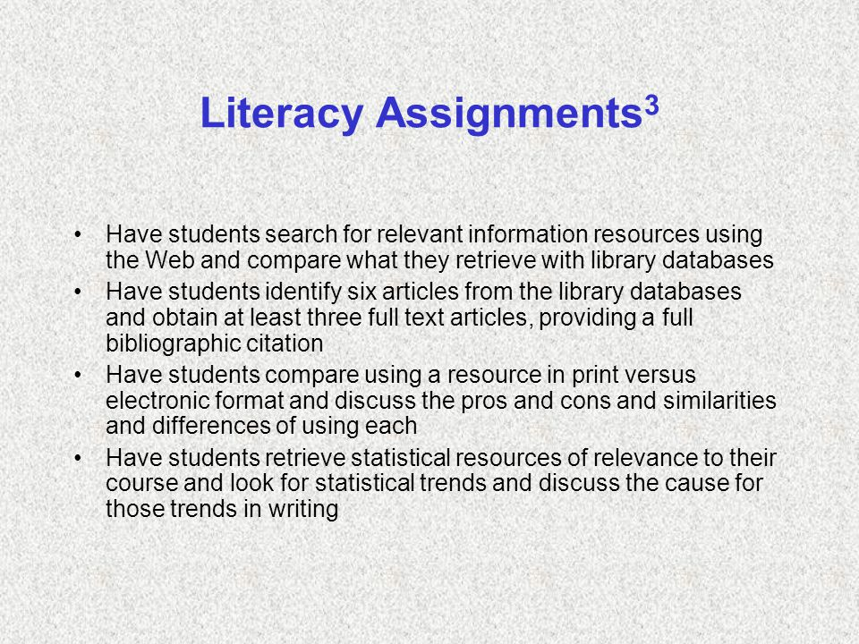 Literacy Assignments 3 Have students search for relevant information resources using the Web and compare what they retrieve with library databases Have students identify six articles from the library databases and obtain at least three full text articles, providing a full bibliographic citation Have students compare using a resource in print versus electronic format and discuss the pros and cons and similarities and differences of using each Have students retrieve statistical resources of relevance to their course and look for statistical trends and discuss the cause for those trends in writing