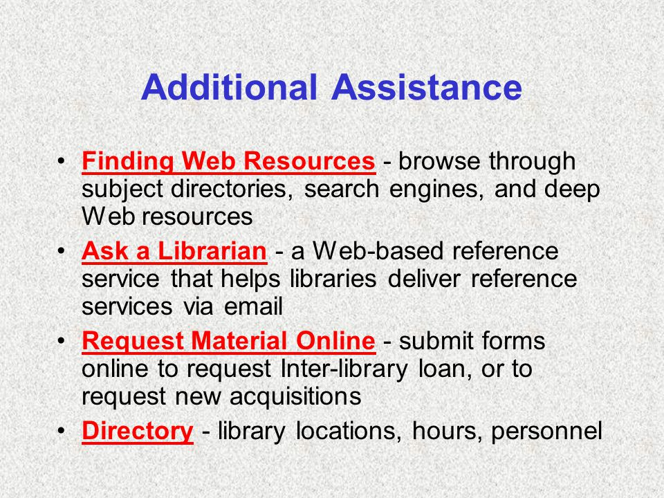 Additional Assistance Finding Web Resources - browse through subject directories, search engines, and deep Web resourcesFinding Web Resources Ask a Librarian - a Web-based reference service that helps libraries deliver reference services via emailAsk a Librarian Request Material Online - submit forms online to request Inter-library loan, or to request new acquisitionsRequest Material Online Directory - library locations, hours, personnelDirectory