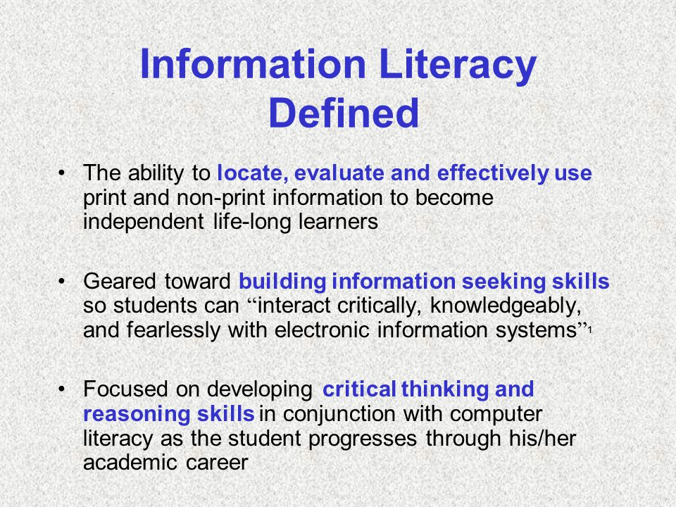 Information Literacy Defined The ability to locate, evaluate and effectively use print and non-print information to become independent life-long learners Geared toward building information seeking skills so students can interact critically, knowledgeably, and fearlessly with electronic information systems 1 Focused on developing critical thinking and reasoning skills in conjunction with computer literacy as the student progresses through his/her academic career