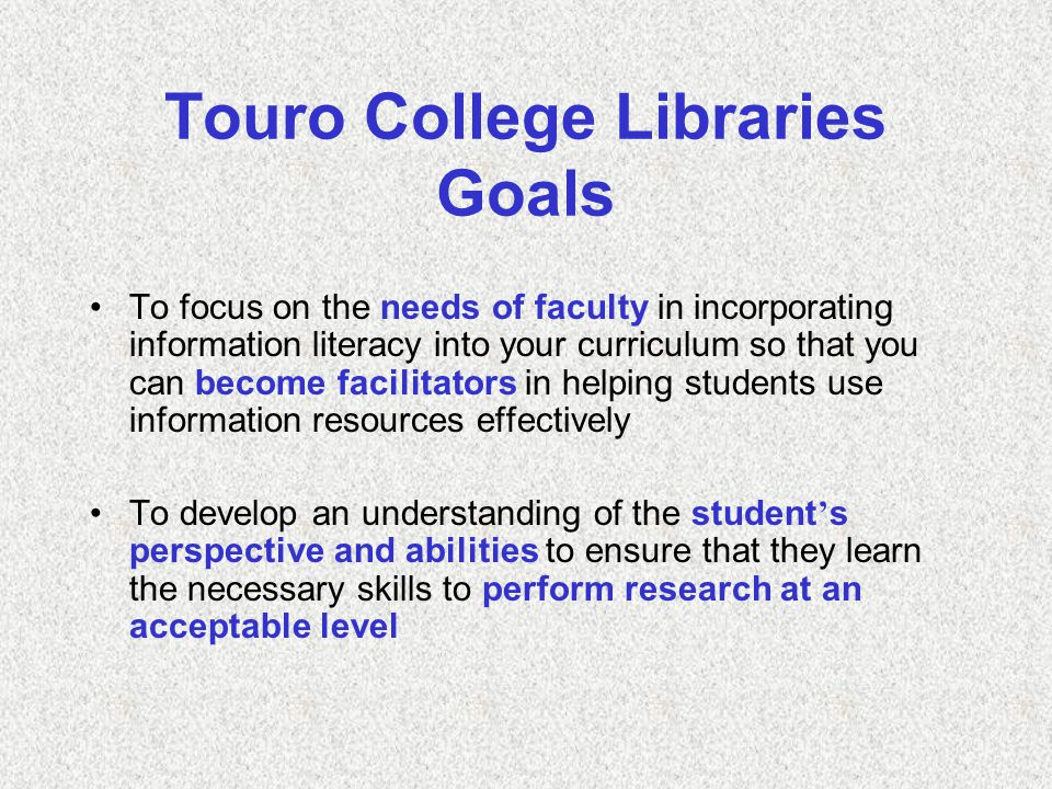 Touro College Libraries Goals To focus on the needs of faculty in incorporating information literacy into your curriculum so that you can become facilitators in helping students use information resources effectively To develop an understanding of the student ' s perspective and abilities to ensure that they learn the necessary skills to perform research at an acceptable level