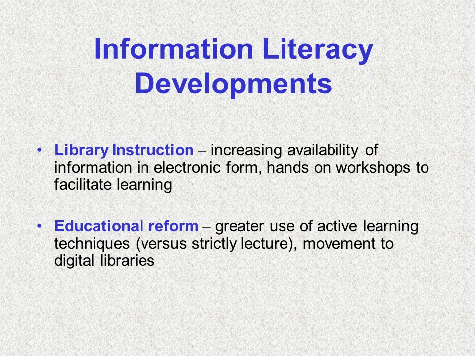 Information Literacy Developments Library Instruction – increasing availability of information in electronic form, hands on workshops to facilitate learning Educational reform – greater use of active learning techniques (versus strictly lecture), movement to digital libraries