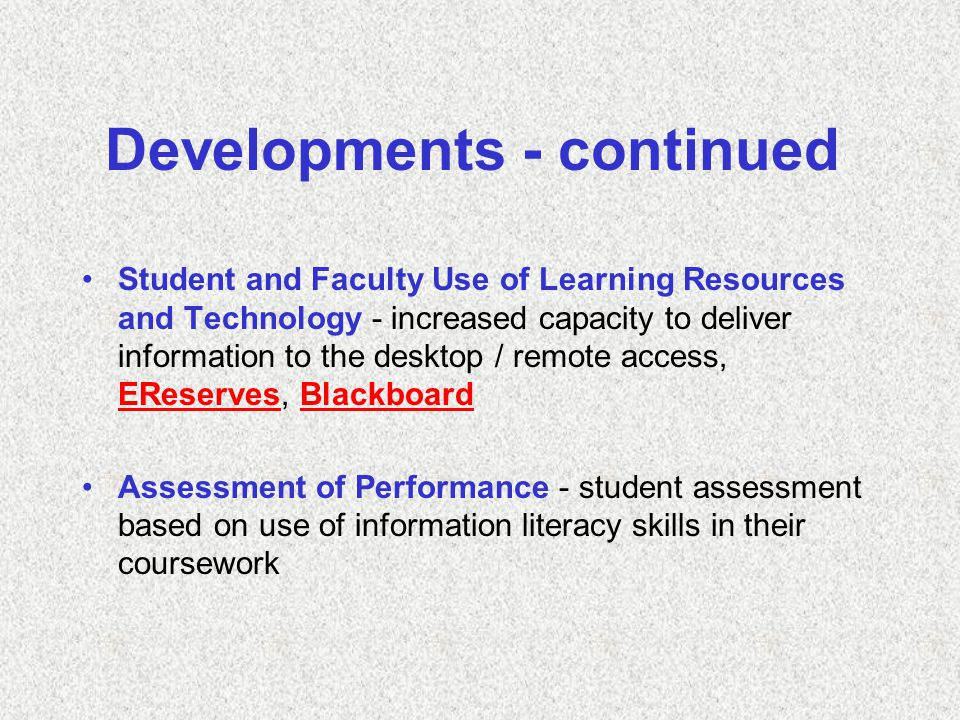 Developments - continued Student and Faculty Use of Learning Resources and Technology - increased capacity to deliver information to the desktop / remote access, EReserves, Blackboard EReservesBlackboard Assessment of Performance - student assessment based on use of information literacy skills in their coursework