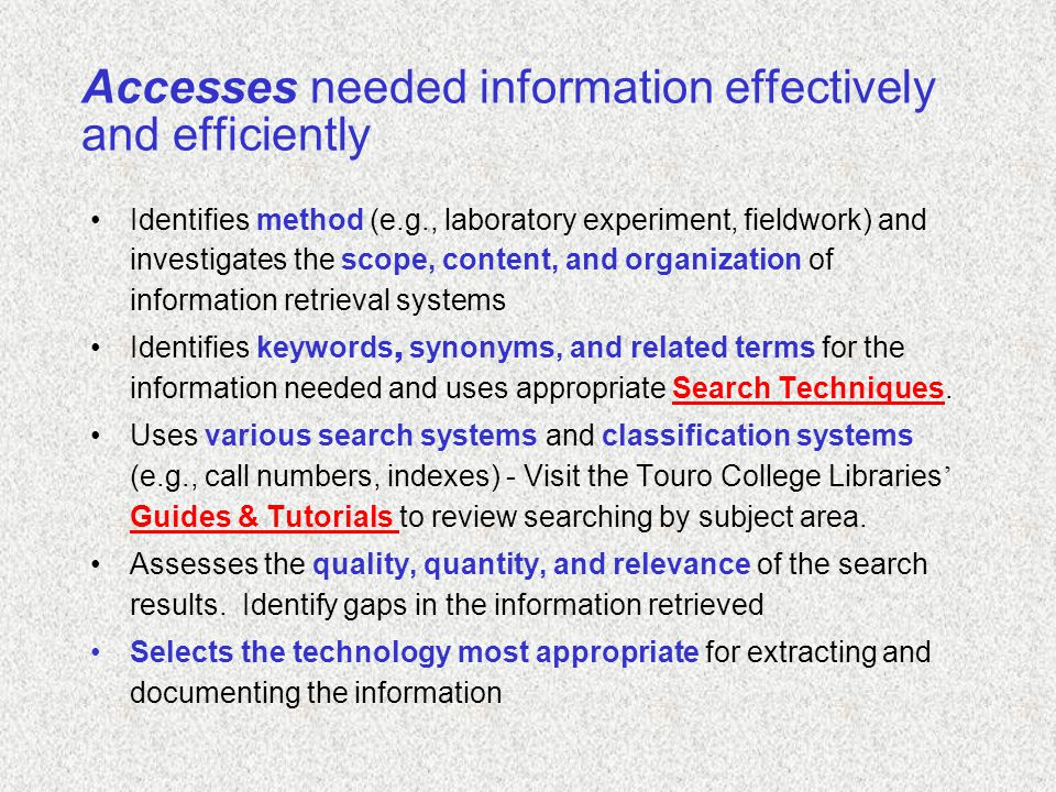 Accesses needed information effectively and efficiently Identifies method (e.g., laboratory experiment, fieldwork) and investigates the scope, content, and organization of information retrieval systems Identifies keywords, synonyms, and related terms for the information needed and uses appropriate Search Techniques.Search Techniques Uses various search systems and classification systems (e.g., call numbers, indexes) - Visit the Touro College Libraries ' Guides & Tutorials to review searching by subject area.