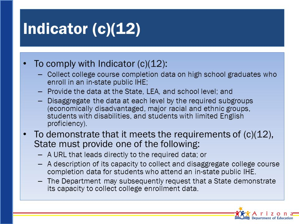 Indicator (c)(12) To comply with Indicator (c)(12): – Collect college course completion data on high school graduates who enroll in an in-state public