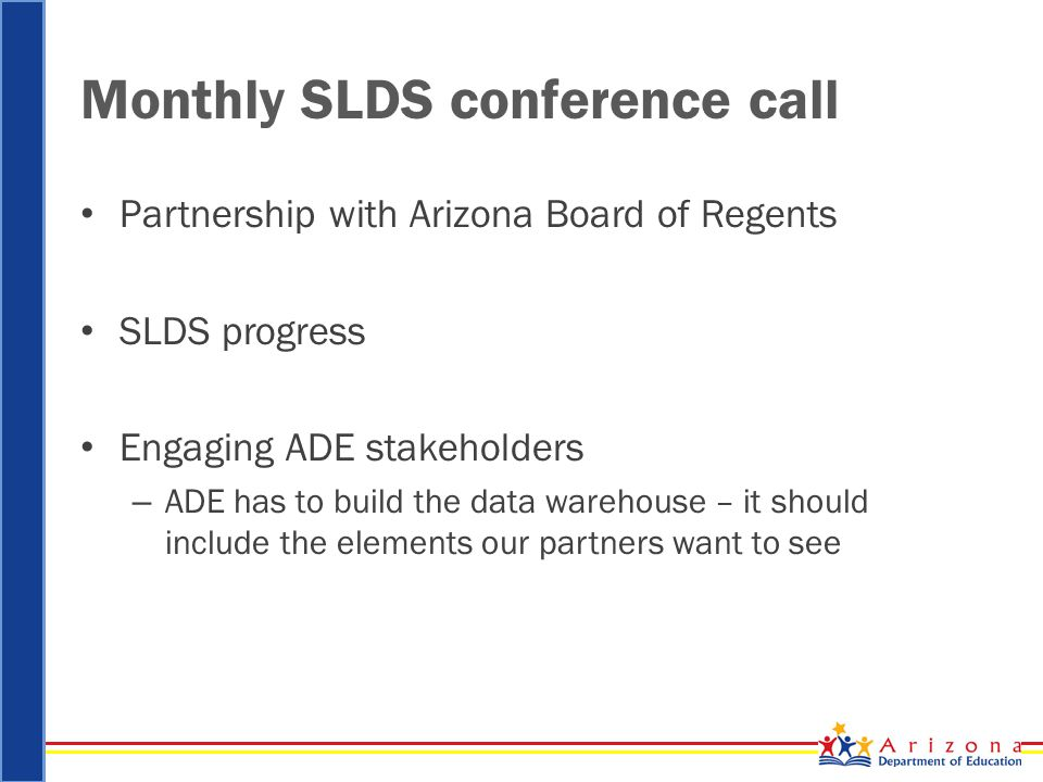 Monthly SLDS conference call Partnership with Arizona Board of Regents SLDS progress Engaging ADE stakeholders – ADE has to build the data warehouse –