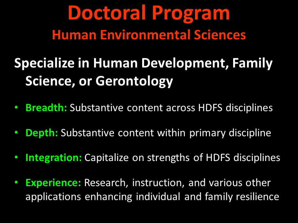 Specialize in Human Development, Family Science, or Gerontology Breadth: Substantive content across HDFS disciplines Depth: Substantive content within primary discipline Integration: Capitalize on strengths of HDFS disciplines Experience: Research, instruction, and various other applications enhancing individual and family resilience Doctoral Program Human Environmental Sciences