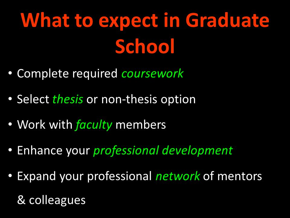 What to expect in Graduate School Complete required coursework Select thesis or non-thesis option Work with faculty members Enhance your professional development Expand your professional network of mentors & colleagues