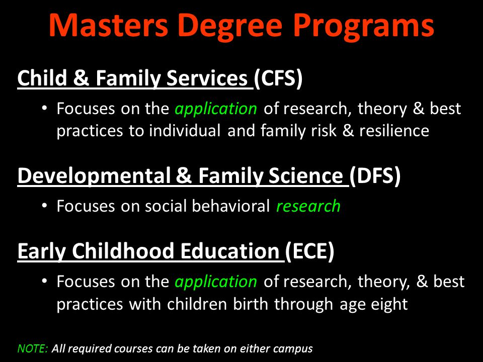 Masters Degree Programs Child & Family Services (CFS) Focuses on the application of research, theory & best practices to individual and family risk & resilience Developmental & Family Science (DFS) Focuses on social behavioral research Early Childhood Education (ECE) Focuses on the application of research, theory, & best practices with children birth through age eight NOTE: All required courses can be taken on either campus
