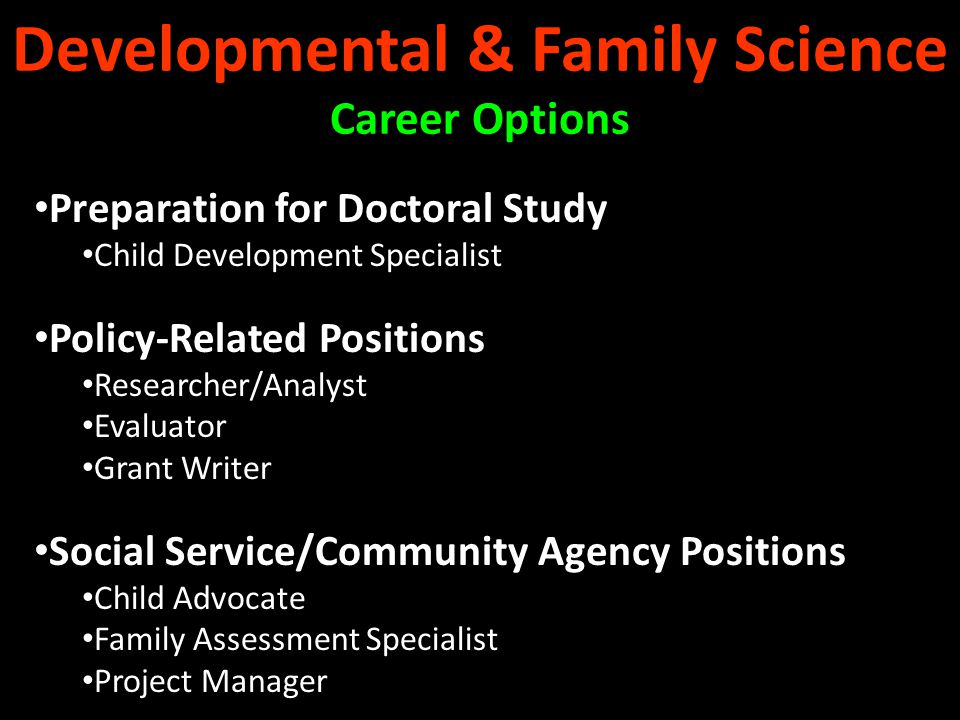 Teaching Positions Research/Training based Child Development Lab/School Public or Private School – Preschool through Grade 3 Child Care Center Positions Director Administrator Evaluator Child Development Consulting Positions Public or Private School State or Federal Government Agency Private Practice Early Childhood Education Career Options