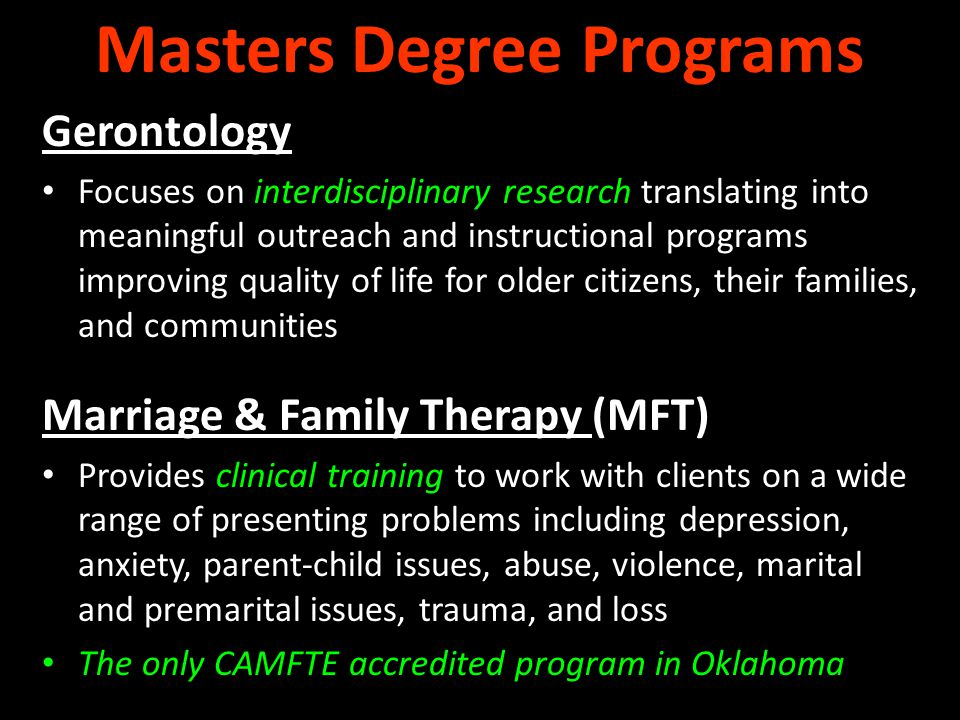 Gerontology Focuses on interdisciplinary research translating into meaningful outreach and instructional programs improving quality of life for older citizens, their families, and communities Marriage & Family Therapy (MFT) Provides clinical training to work with clients on a wide range of presenting problems including depression, anxiety, parent-child issues, abuse, violence, marital and premarital issues, trauma, and loss The only CAMFTE accredited program in Oklahoma Masters Degree Programs