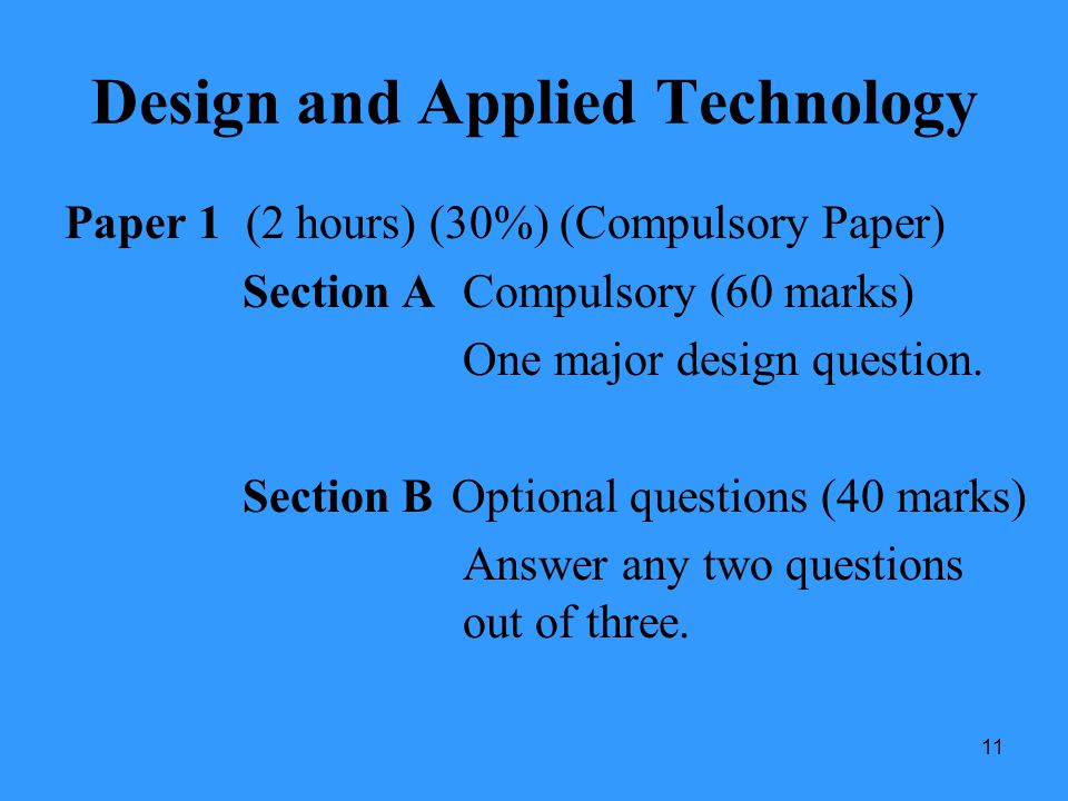 11 Design and Applied Technology Paper 1 (2 hours) (30%) (Compulsory Paper) Section A Compulsory (60 marks) One major design question. Section BOption
