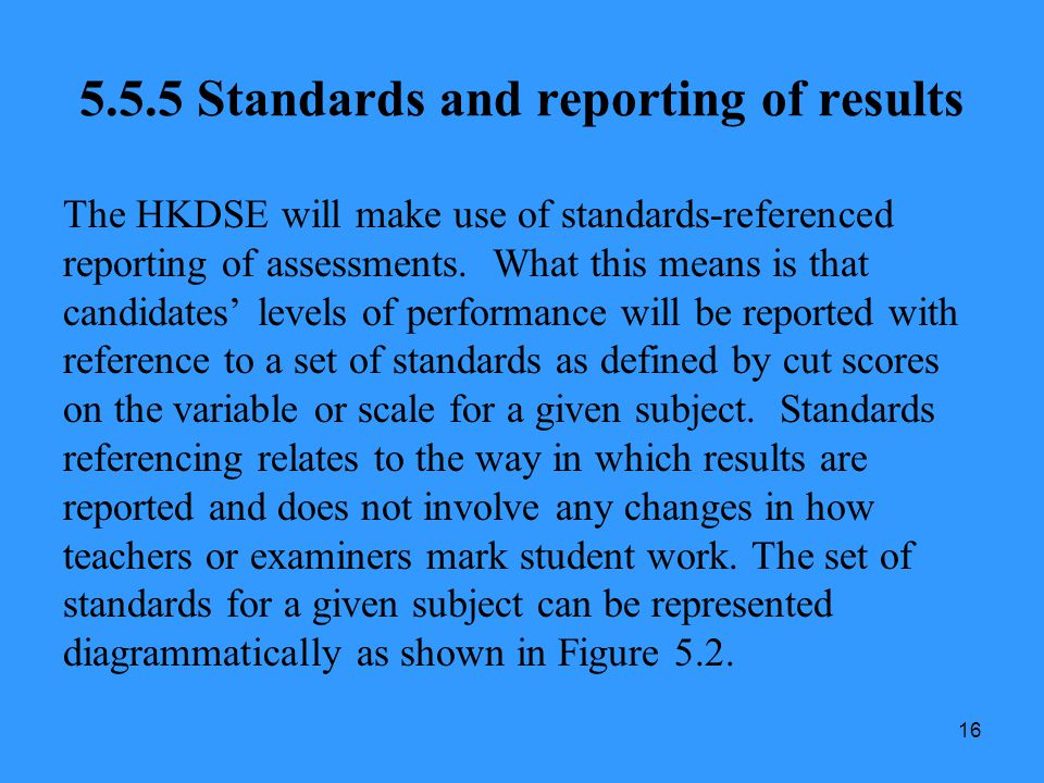 16 5.5.5 Standards and reporting of results The HKDSE will make use of standards-referenced reporting of assessments. What this means is that candidat