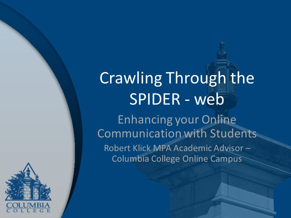 Crawling Through the SPIDER - web Enhancing your Online Communication with Students Robert Klick MPA Academic Advisor – Columbia College Online Campus