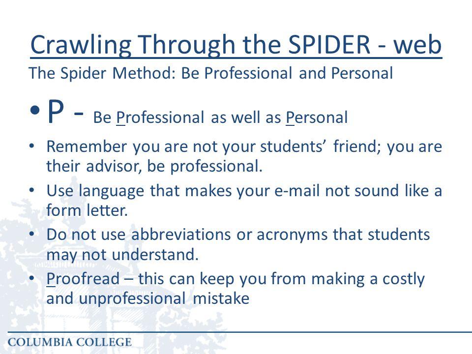 P - Be Professional as well as Personal Remember you are not your students' friend; you are their advisor, be professional.
