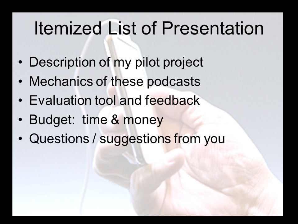 Itemized List of Presentation Description of my pilot project Mechanics of these podcasts Evaluation tool and feedback Budget: time & money Questions / suggestions from you