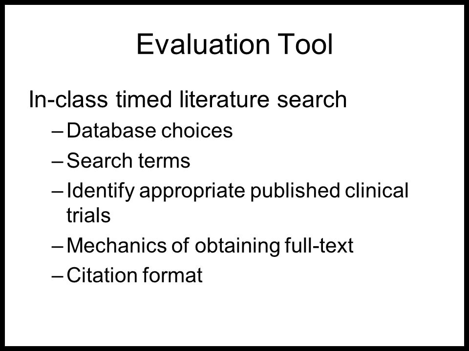 Evaluation Tool In-class timed literature search –Database choices –Search terms –Identify appropriate published clinical trials –Mechanics of obtaini