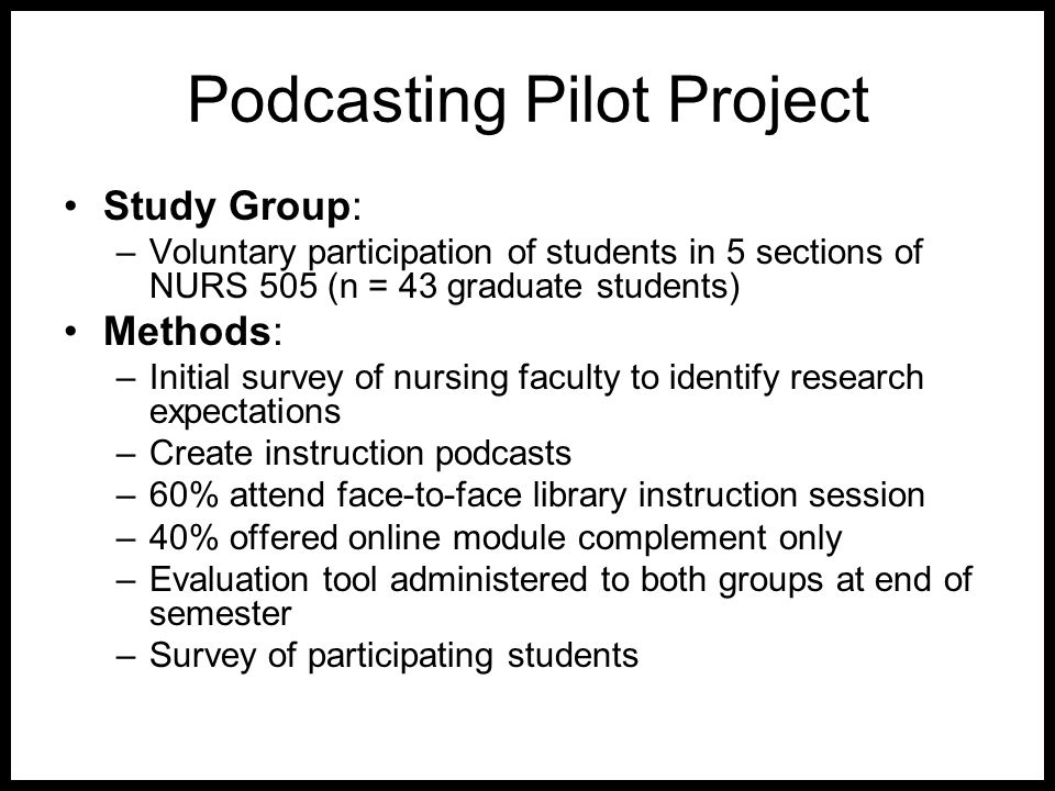 Podcasting Pilot Project Study Group: –Voluntary participation of students in 5 sections of NURS 505 (n = 43 graduate students) Methods: –Initial surv