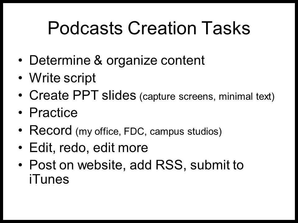 Podcasts Creation Tasks Determine & organize content Write script Create PPT slides (capture screens, minimal text) Practice Record (my office, FDC, c