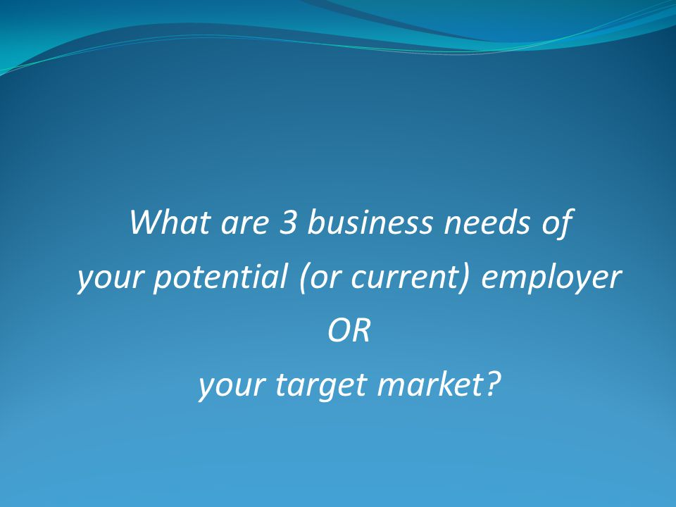 What are 3 business needs of your potential (or current) employer OR your target market