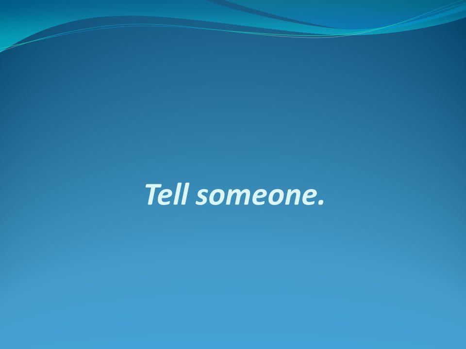 Tell someone.