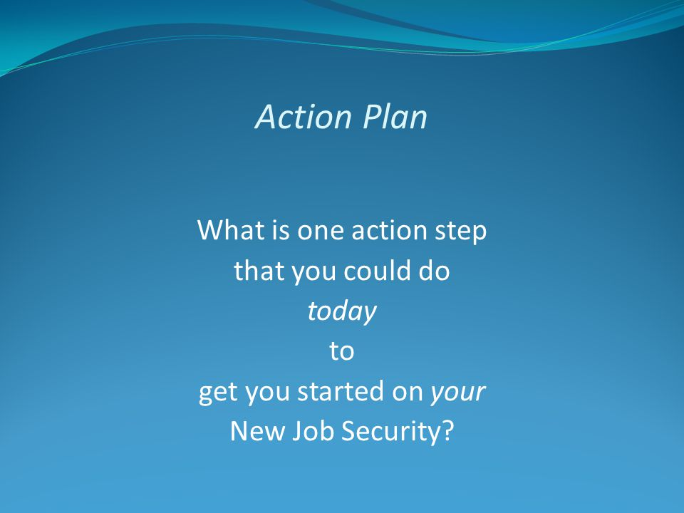 Action Plan What is one action step that you could do today to get you started on your New Job Security