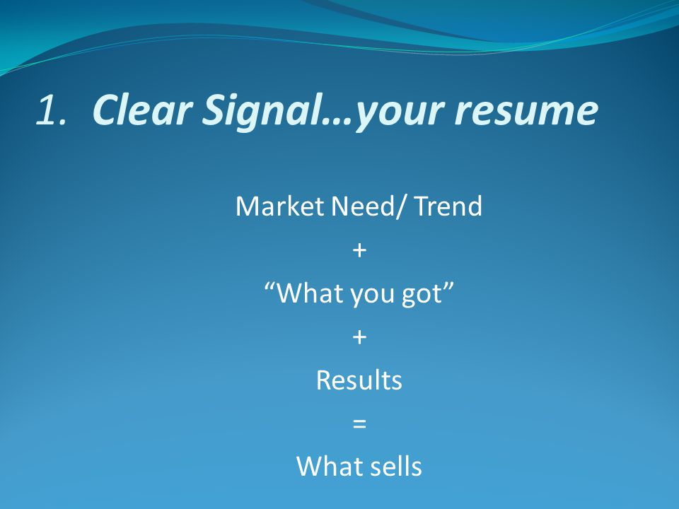 1. Clear Signal…your resume Market Need/ Trend + What you got + Results = What sells