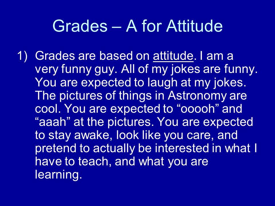 Grades – A for Attitude 1)Grades are based on attitude.