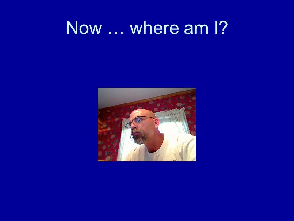 Now … where am I