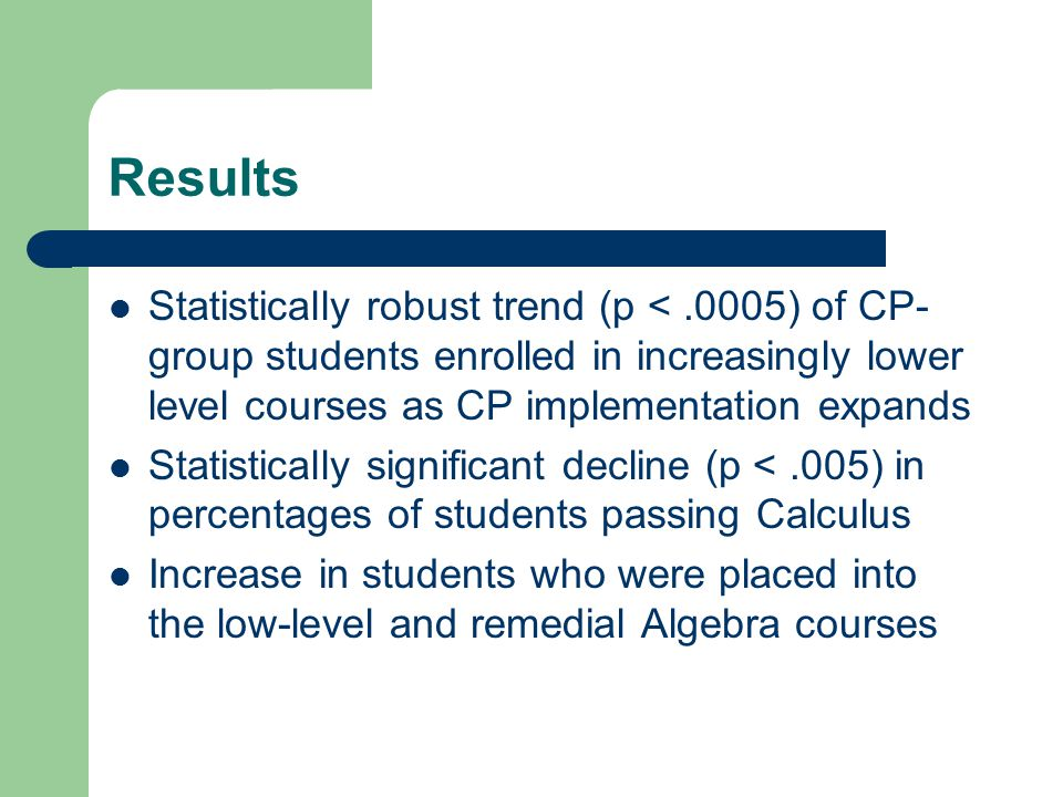 Results Statistically robust trend (p <.0005) of CP- group students enrolled in increasingly lower level courses as CP implementation expands Statistically significant decline (p <.005) in percentages of students passing Calculus Increase in students who were placed into the low-level and remedial Algebra courses