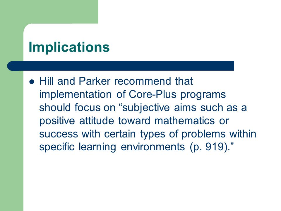 Implications Hill and Parker recommend that implementation of Core-Plus programs should focus on subjective aims such as a positive attitude toward mathematics or success with certain types of problems within specific learning environments (p.