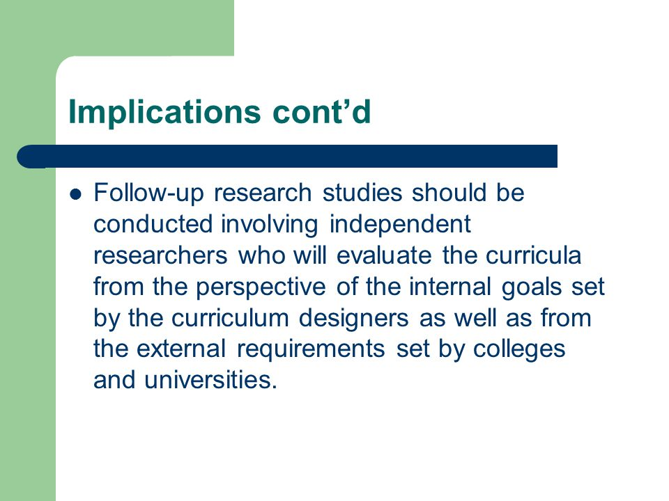 Implications cont'd Follow-up research studies should be conducted involving independent researchers who will evaluate the curricula from the perspective of the internal goals set by the curriculum designers as well as from the external requirements set by colleges and universities.