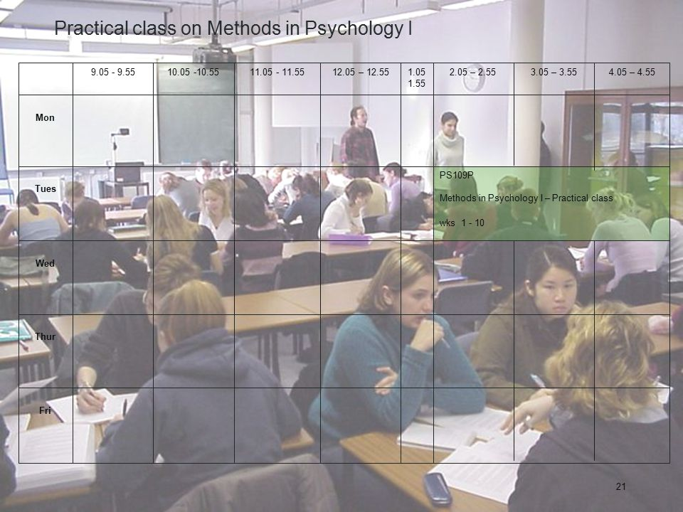 21 Practical class on Methods in Psychology I Fri Thur Wed PS109P Methods in Psychology I – Practical class wks 1 - 10 Tues Mon 4.05 – 4.553.05 – 3.552.05 – 2.551.05 1.55 12.05 – 12.5511.05 - 11.5510.05 -10.559.05 - 9.55