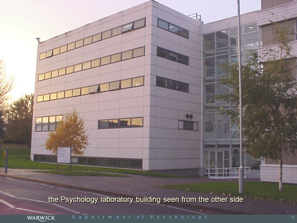 D e p a r t m e n t o f P s y c h o l o g y 5 … the Psychology laboratory building seen from the other side