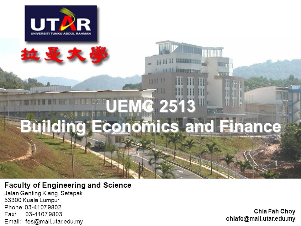 UEMC 2513 Building Economics and Finance UEMC 2513 Building Economics and Finance Chia Fah Choy chiafc@mail.utar.edu.my Faculty of Engineering and Science Jalan Genting Klang, Setapak 53300 Kuala Lumpur Phone: 03-4107 9802 Fax: 03-4107 9803 Email: fes@mail.utar.edu.my