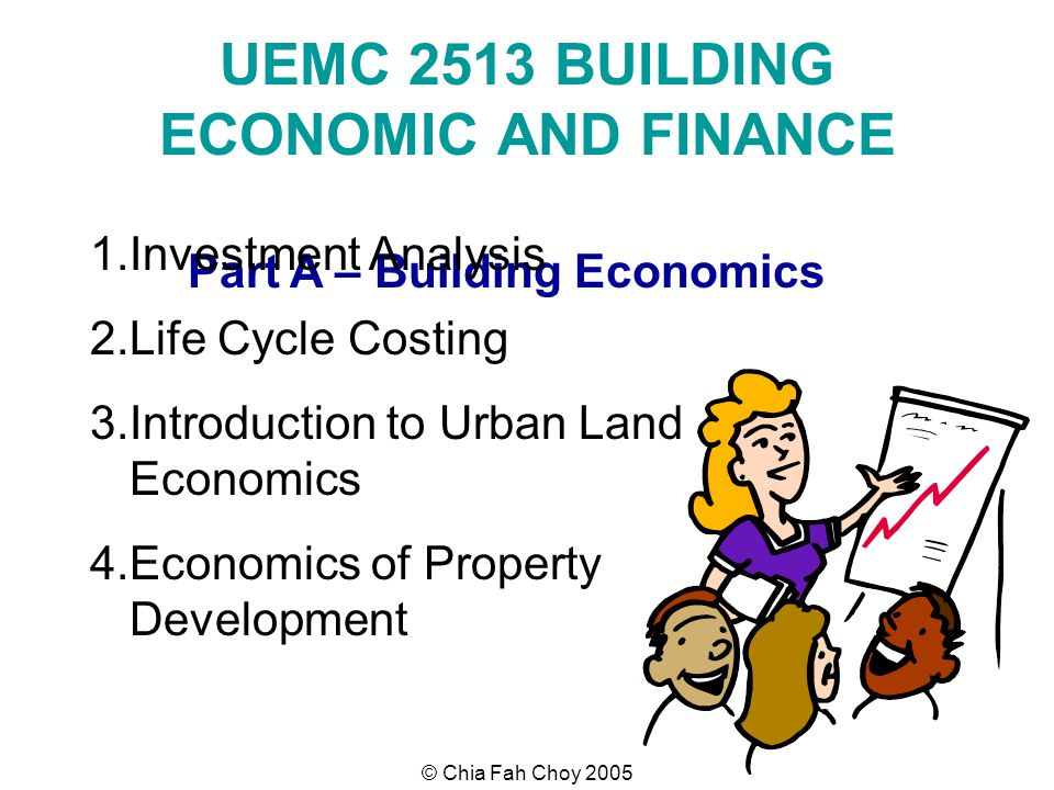 © Chia Fah Choy 2005 UEMC 2513 BUILDING ECONOMIC AND FINANCE Part A – Building Economics 1.Investment Analysis 2.Life Cycle Costing 3.Introduction to