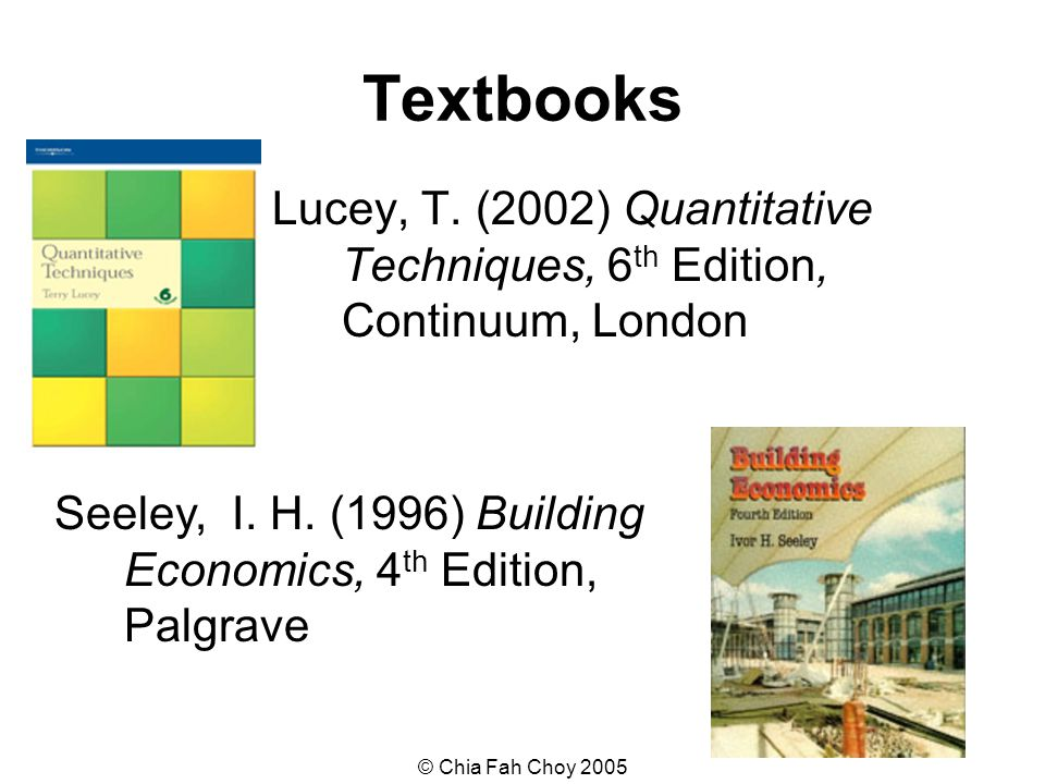 © Chia Fah Choy 2005 Textbooks Lucey, T. (2002) Quantitative Techniques, 6 th Edition, Continuum, London Seeley, I. H. (1996) Building Economics, 4 th