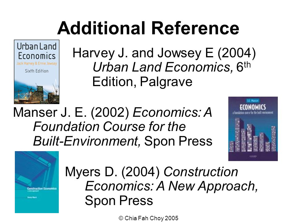 © Chia Fah Choy 2005 Additional Reference Harvey J. and Jowsey E (2004) Urban Land Economics, 6 th Edition, Palgrave Manser J. E. (2002) Economics: A